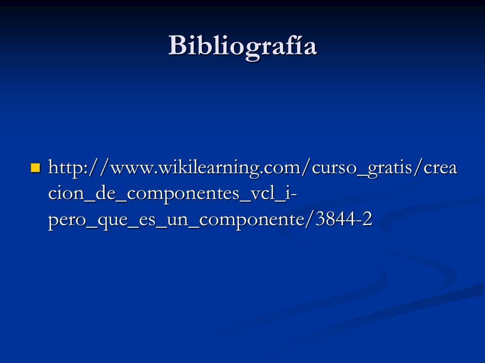 Bibliografía http://www.wikilearning.com/curso_gratis/crea cion_de_componentes_vcl_i- pero_que_es_un_componente/3844-2 http://www.wikilearning.com/cur