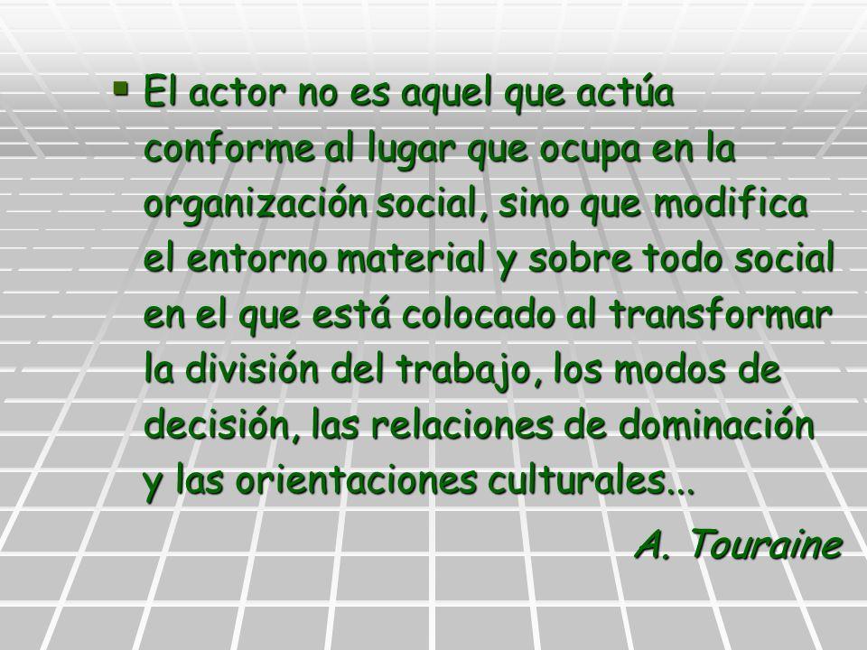 El actor no es aquel que actúa conforme al lugar que ocupa en la organización social, sino que modifica el entorno material y sobre todo social en el
