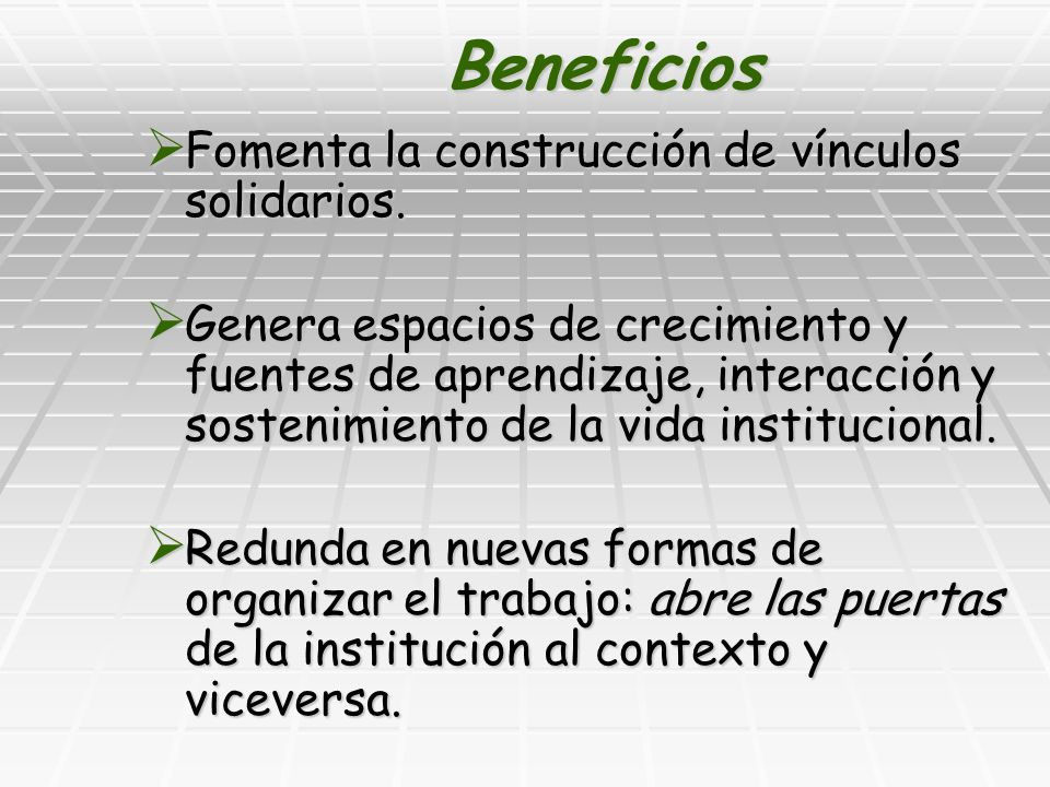 Beneficios Fomenta la construcción de vínculos solidarios. Fomenta la construcción de vínculos solidarios. Genera espacios de crecimiento y fuentes de