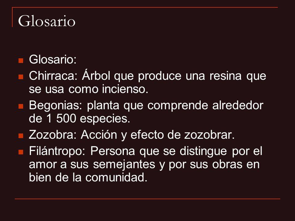 Glosario Glosario: Chirraca: Árbol que produce una resina que se usa como incienso. Begonias: planta que comprende alrededor de 1 500 especies. Zozobr