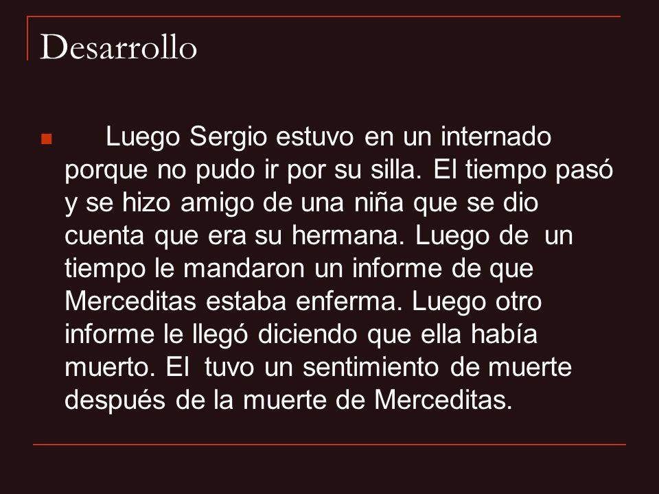 Desarrollo Luego Sergio estuvo en un internado porque no pudo ir por su silla. El tiempo pasó y se hizo amigo de una niña que se dio cuenta que era su