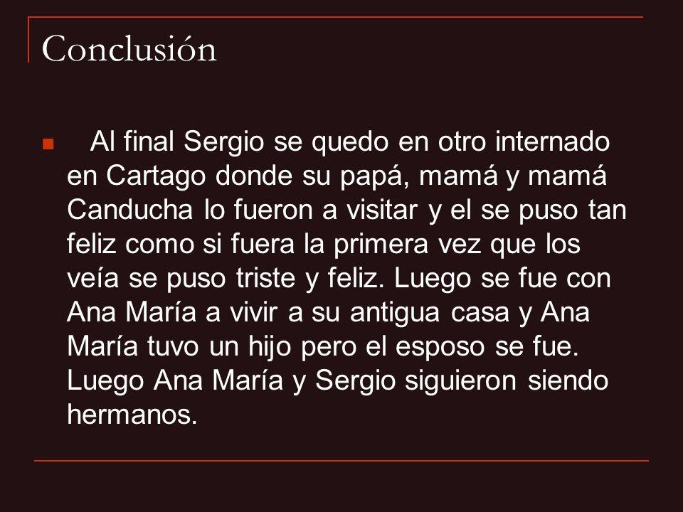 Conclusión Al final Sergio se quedo en otro internado en Cartago donde su papá, mamá y mamá Canducha lo fueron a visitar y el se puso tan feliz como s
