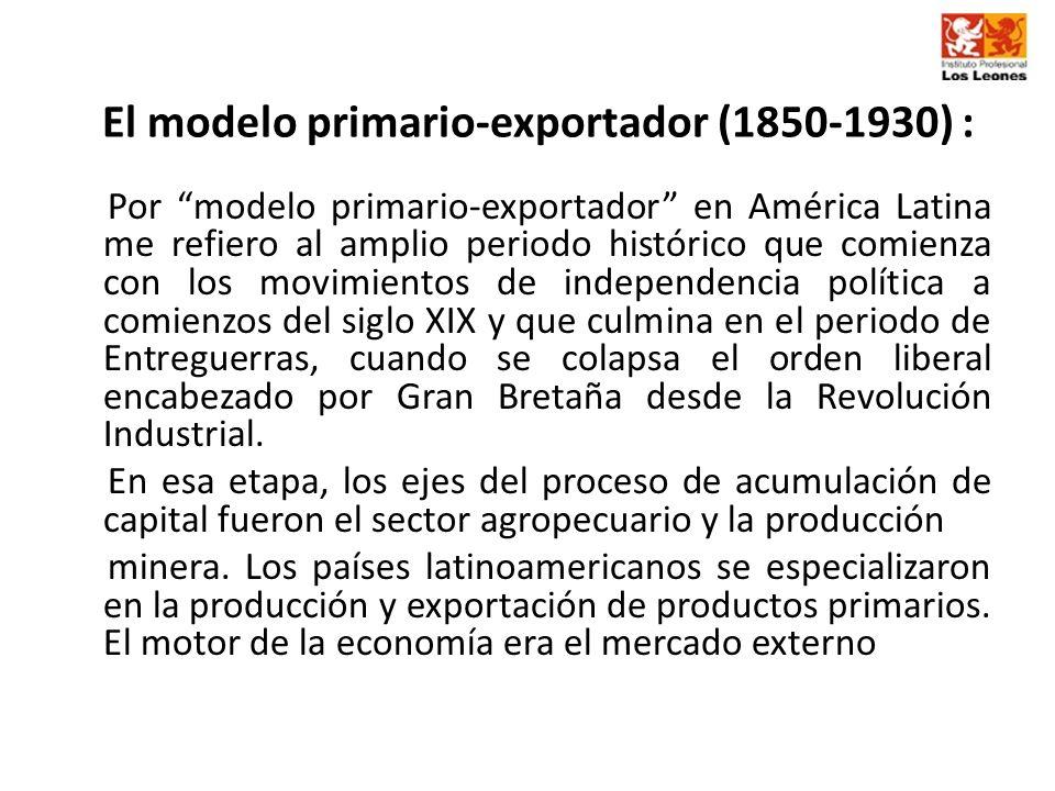 El modelo primario-exportador (1850-1930) : Por modelo primario-exportador en América Latina me refiero al amplio periodo histórico que comienza con l