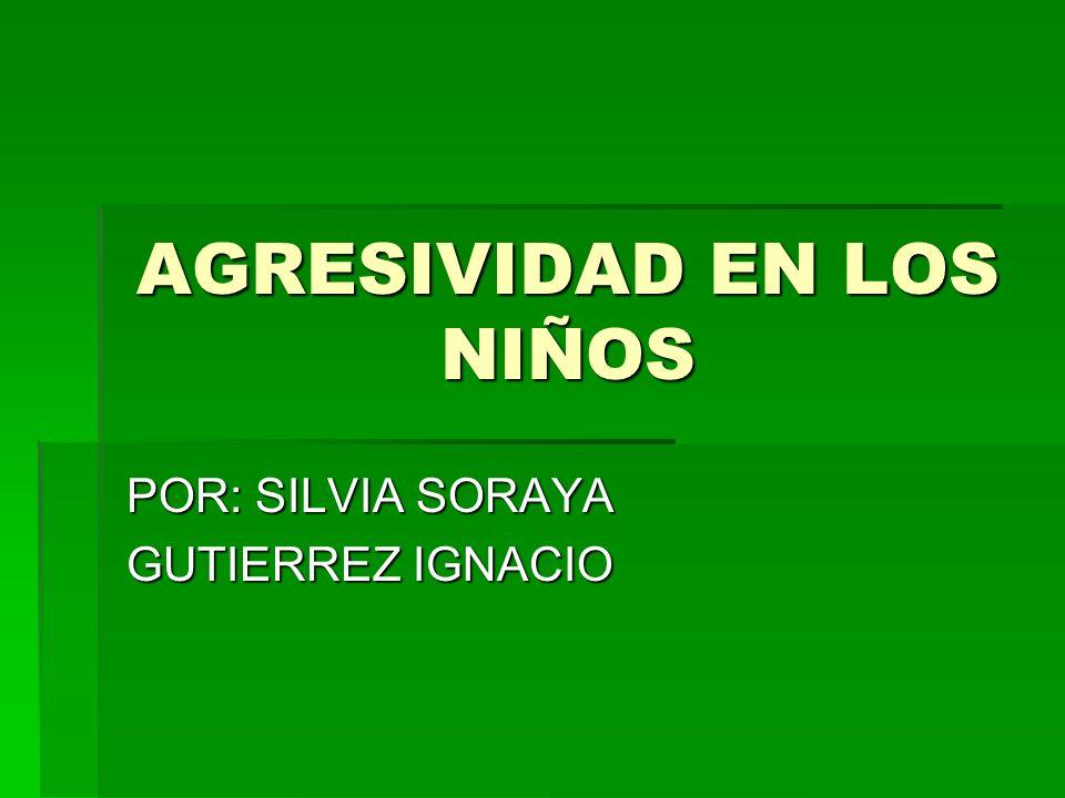 AGRESIVIDAD EN LOS NIÑOS POR: SILVIA SORAYA GUTIERREZ IGNACIO