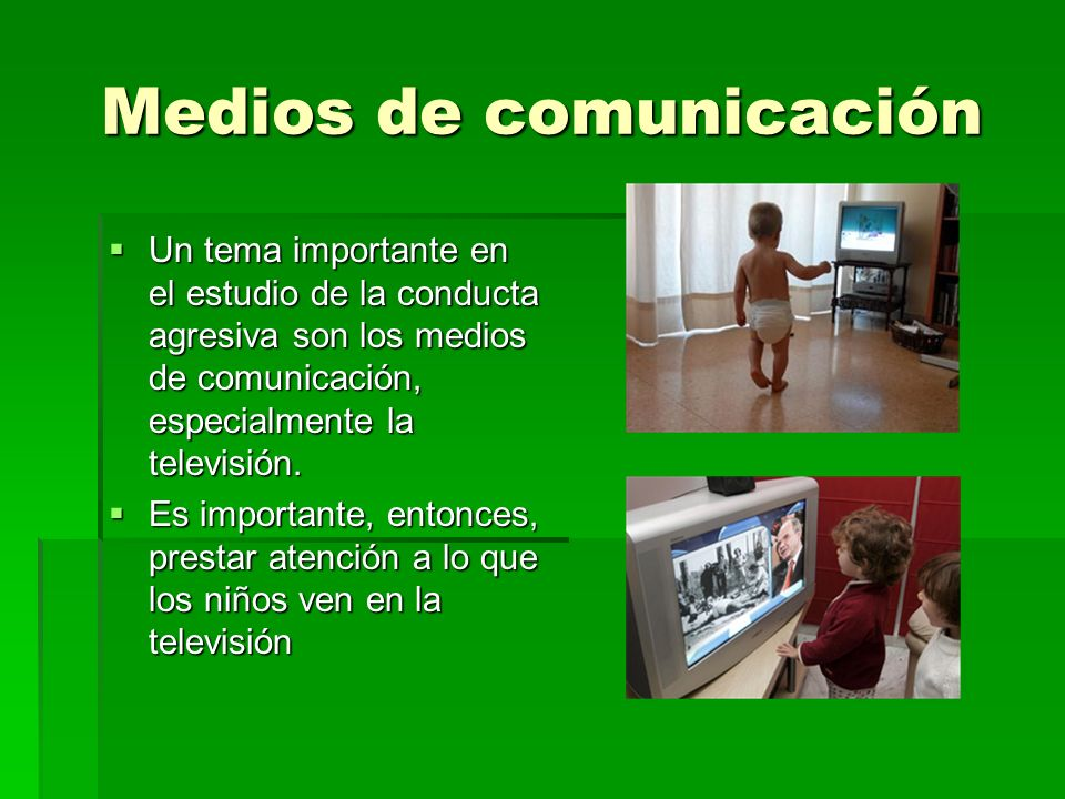 Medios de comunicación Un tema importante en el estudio de la conducta agresiva son los medios de comunicación, especialmente la televisión. Un tema i
