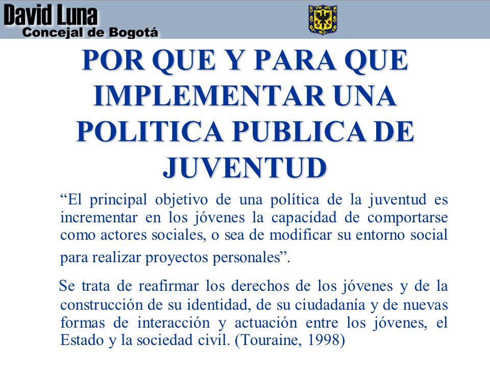 POR QUE Y PARA QUE IMPLEMENTAR UNA POLITICA PUBLICA DE JUVENTUD El principal objetivo de una política de la juventud es incrementar en los jóvenes la