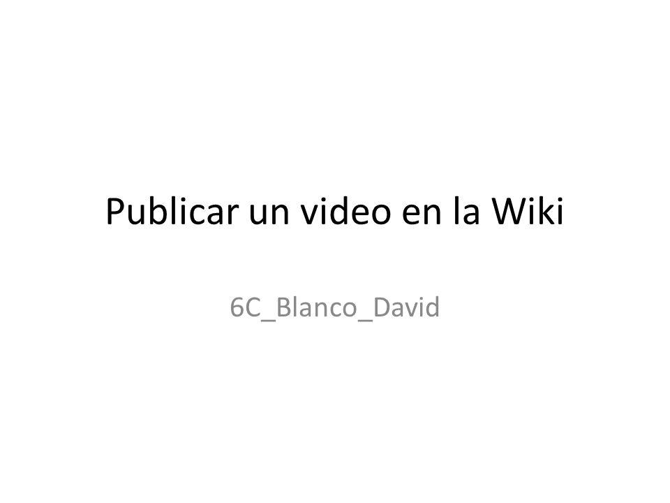 Publicar un video en la Wiki 6C_Blanco_David