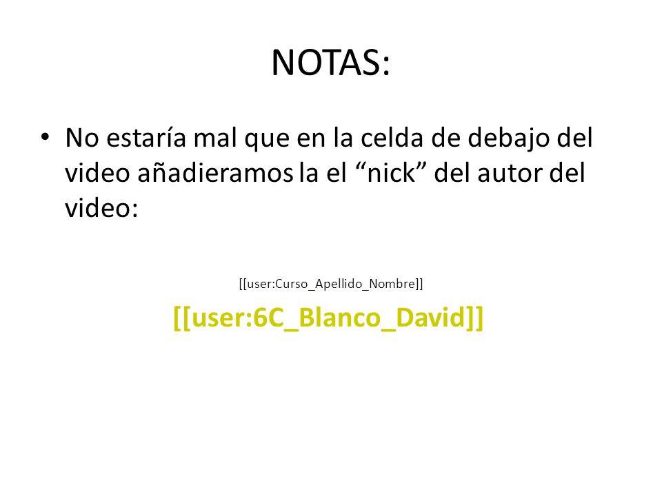 NOTAS: No estaría mal que en la celda de debajo del video añadieramos la el nick del autor del video: [[user:Curso_Apellido_Nombre]] [[user:6C_Blanco_