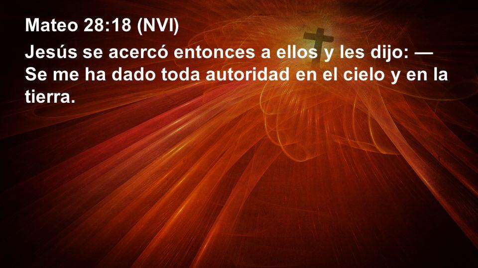 Mateo 28:18 (NVI) Jesús se acercó entonces a ellos y les dijo: Se me ha dado toda autoridad en el cielo y en la tierra.