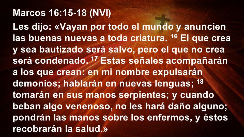 Marcos 16:15-18 (NVI) Les dijo: «Vayan por todo el mundo y anuncien las buenas nuevas a toda criatura. 16 El que crea y sea bautizado será salvo, pero