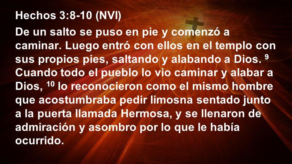 Hechos 3:8-10 (NVI) De un salto se puso en pie y comenzó a caminar. Luego entró con ellos en el templo con sus propios pies, saltando y alabando a Dio