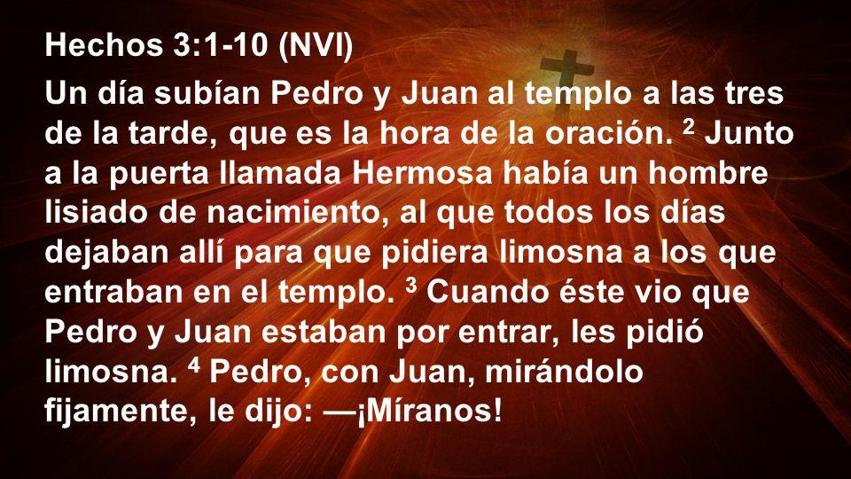 Hechos 3:1-10 (NVI) Un día subían Pedro y Juan al templo a las tres de la tarde, que es la hora de la oración. 2 Junto a la puerta llamada Hermosa hab