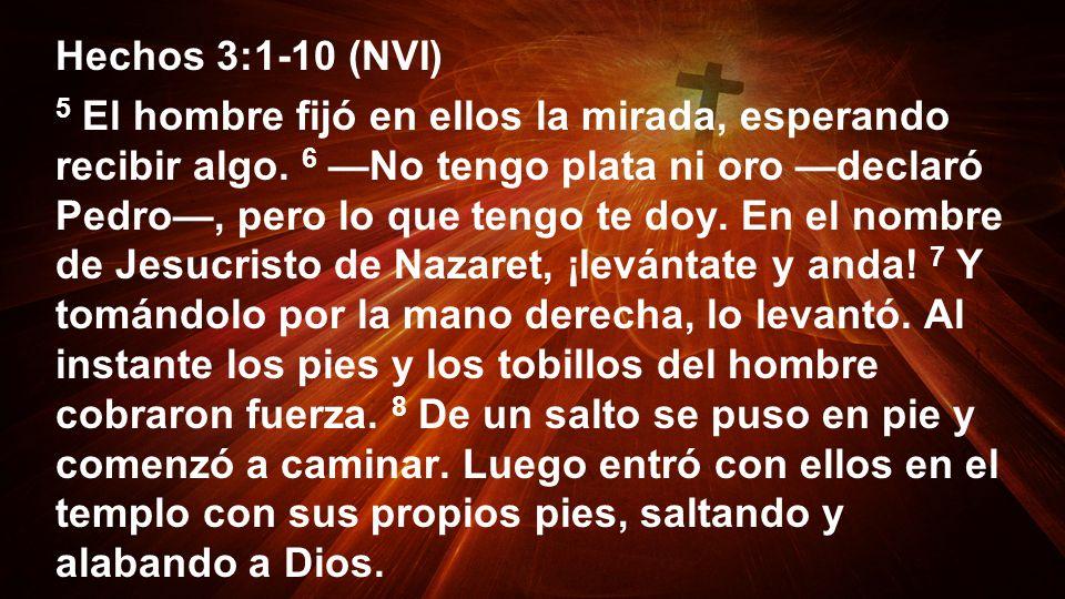Hechos 3:1-10 (NVI) 5 El hombre fijó en ellos la mirada, esperando recibir algo. 6 No tengo plata ni oro declaró Pedro, pero lo que tengo te doy. En e