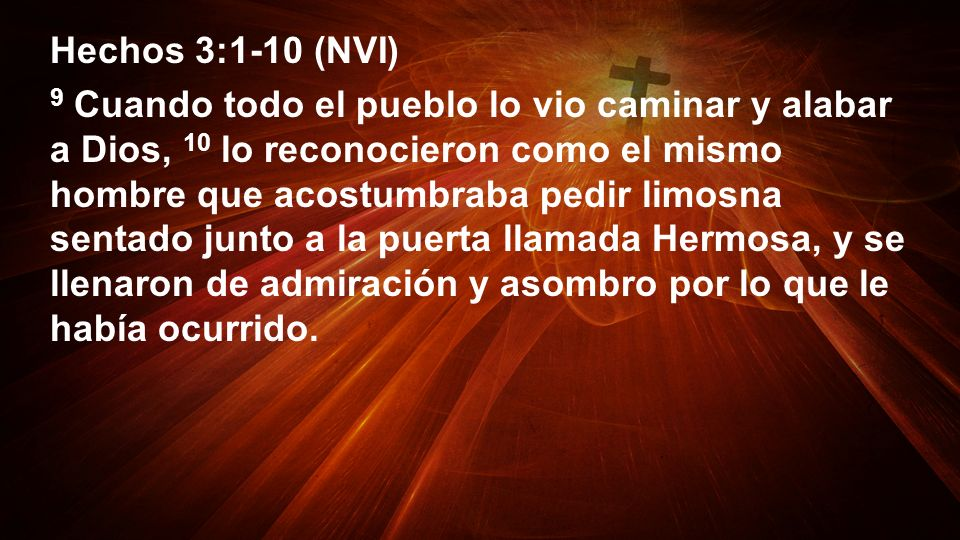 Hechos 3:1-10 (NVI) 9 Cuando todo el pueblo lo vio caminar y alabar a Dios, 10 lo reconocieron como el mismo hombre que acostumbraba pedir limosna sen