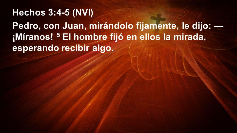 Hechos 3:4-5 (NVI) Pedro, con Juan, mirándolo fijamente, le dijo: ¡Míranos! 5 El hombre fijó en ellos la mirada, esperando recibir algo.