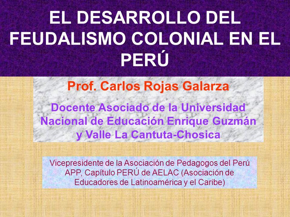 EL DESARROLLO DEL FEUDALISMO COLONIAL EN EL PERÚ Prof. Carlos Rojas Galarza Docente Asociado de la Universidad Nacional de Educación Enrique Guzmán y