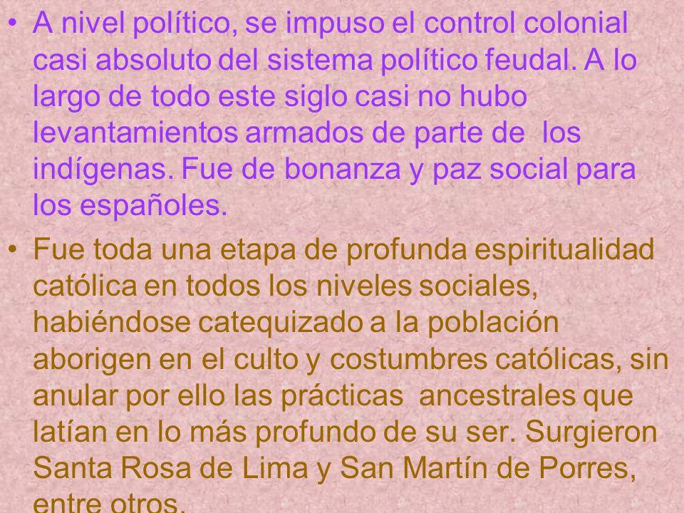 A nivel político, se impuso el control colonial casi absoluto del sistema político feudal. A lo largo de todo este siglo casi no hubo levantamientos a
