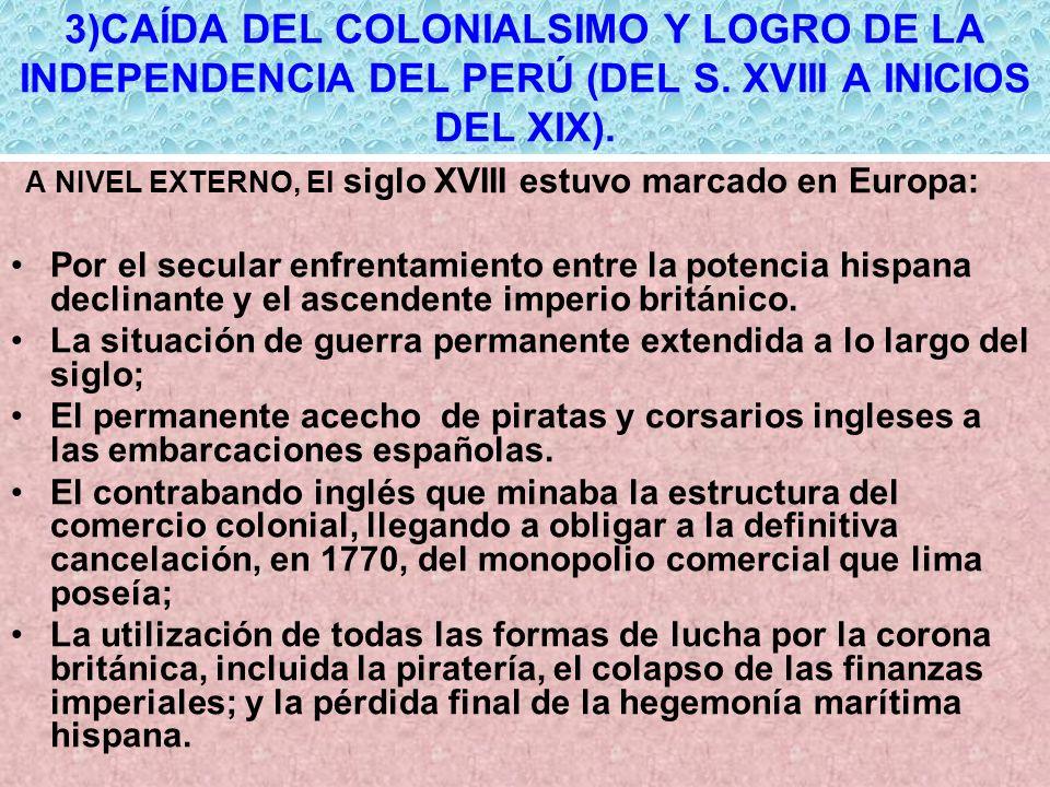3)CAÍDA DEL COLONIALSIMO Y LOGRO DE LA INDEPENDENCIA DEL PERÚ (DEL S. XVIII A INICIOS DEL XIX). A NIVEL EXTERNO, El siglo XVIII estuvo marcado en Euro
