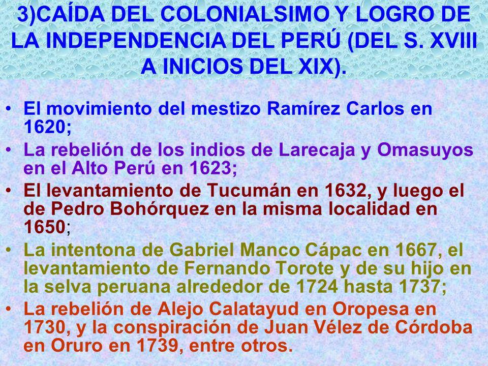 3)CAÍDA DEL COLONIALSIMO Y LOGRO DE LA INDEPENDENCIA DEL PERÚ (DEL S. XVIII A INICIOS DEL XIX). El movimiento del mestizo Ramírez Carlos en 1620; La r