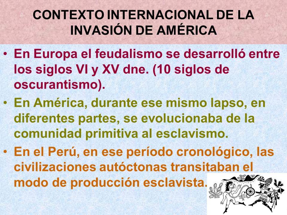 CONTEXTO INTERNACIONAL DE LA INVASIÓN DE AMÉRICA En Europa el feudalismo se desarrolló entre los siglos VI y XV dne. (10 siglos de oscurantismo). En A