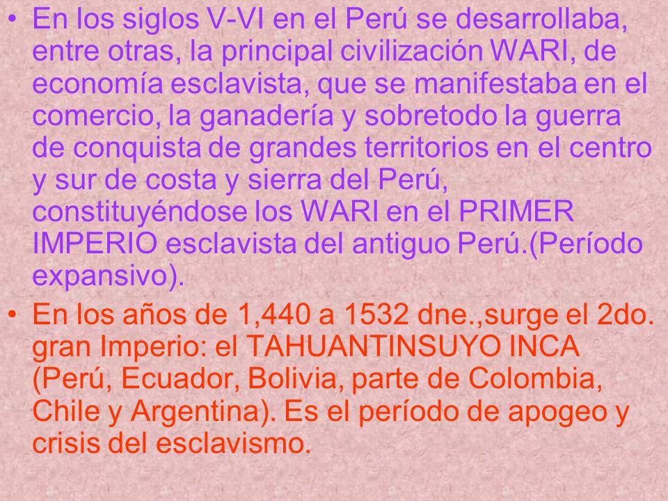 En los siglos V-VI en el Perú se desarrollaba, entre otras, la principal civilización WARI, de economía esclavista, que se manifestaba en el comercio,