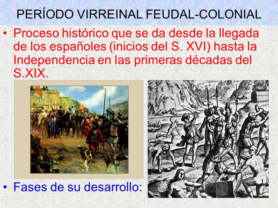 PERÍODO VIRREINAL FEUDAL-COLONIAL Proceso histórico que se da desde la llegada de los españoles (inicios del S. XVI) hasta la Independencia en las pri