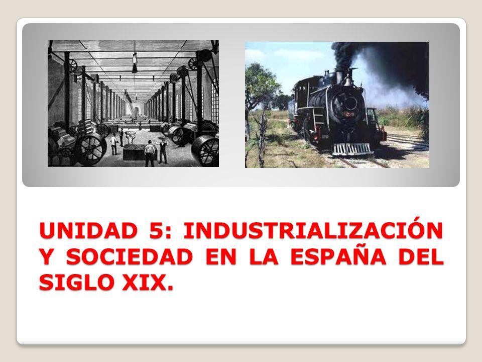 UNIDAD 5: INDUSTRIALIZACIÓN Y SOCIEDAD EN LA ESPAÑA DEL SIGLO XIX.