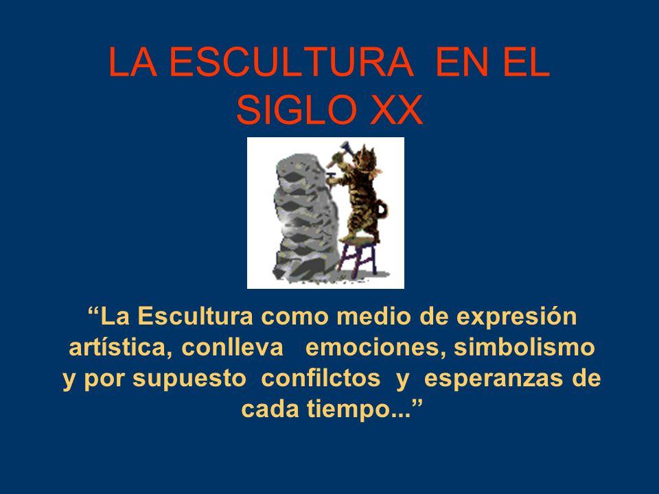 LA ESCULTURA EN EL SIGLO XX La Escultura como medio de expresión artística, conlleva emociones, simbolismo y por supuesto confilctos y esperanzas de c