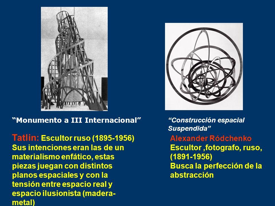 Tatlin: Escultor ruso (1895-1956) Sus intenciones eran las de un materialismo enfático, estas piezas juegan con distintos planos espaciales y con la t