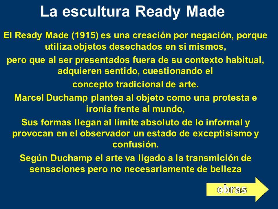El Ready Made (1915) es una creación por negación, porque utiliza objetos desechados en si mismos, pero que al ser presentados fuera de su contexto ha
