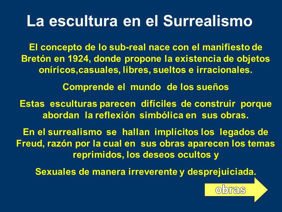 La escultura en el Surrealismo El concepto de lo sub-real nace con el manifiesto de Bretón en 1924, donde propone la existencia de objetos oníricos,ca