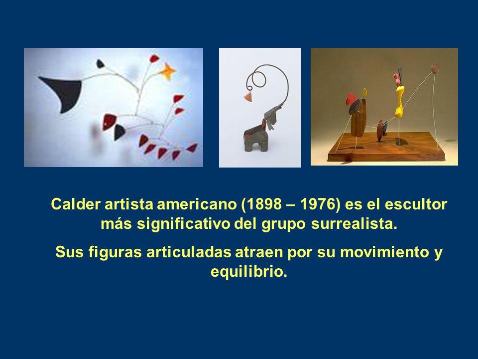 Calder artista americano (1898 – 1976) es el escultor más significativo del grupo surrealista. Sus figuras articuladas atraen por su movimiento y equi