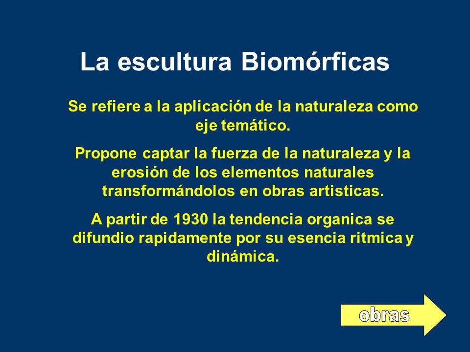 La escultura Biomórficas Se refiere a la aplicación de la naturaleza como eje temático. Propone captar la fuerza de la naturaleza y la erosión de los