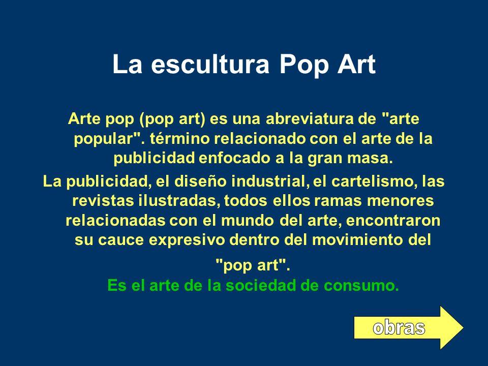 La escultura Pop Art Arte pop (pop art) es una abreviatura de