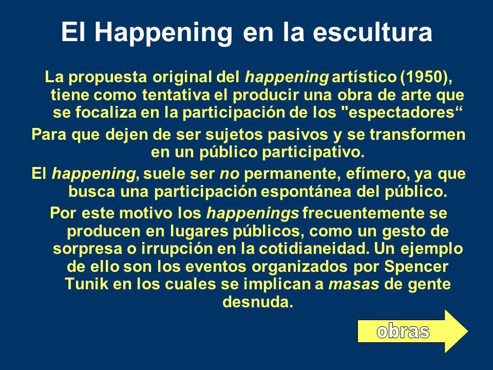 El Happening en la escultura La propuesta original del happening artístico (1950), tiene como tentativa el producir una obra de arte que se focaliza e