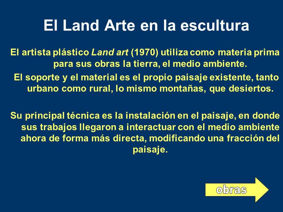 El Land Arte en la escultura El artista plástico Land art (1970) utiliza como materia prima para sus obras la tierra, el medio ambiente. El soporte y