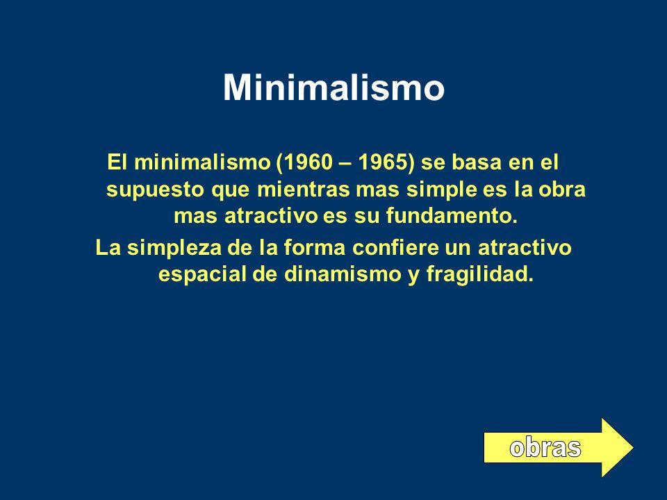 Minimalismo El minimalismo (1960 – 1965) se basa en el supuesto que mientras mas simple es la obra mas atractivo es su fundamento. La simpleza de la f