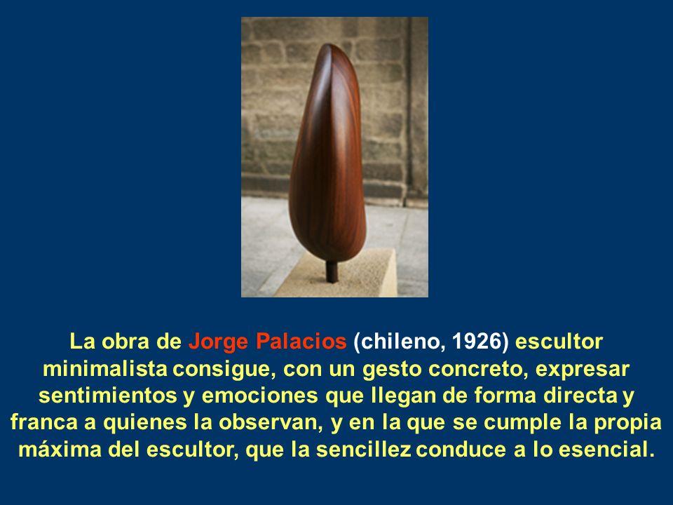La obra de Jorge Palacios (chileno, 1926) escultor minimalista consigue, con un gesto concreto, expresar sentimientos y emociones que llegan de forma