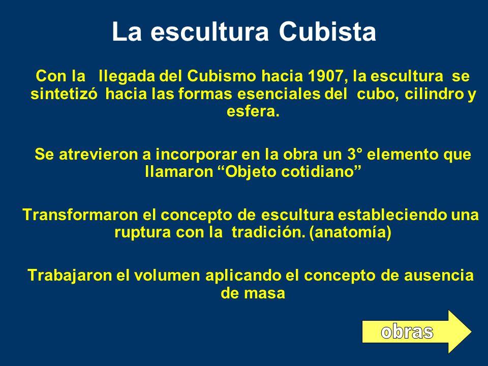 La escultura Cubista Con la llegada del Cubismo hacia 1907, la escultura se sintetizó hacia las formas esenciales del cubo, cilindro y esfera. Se atre