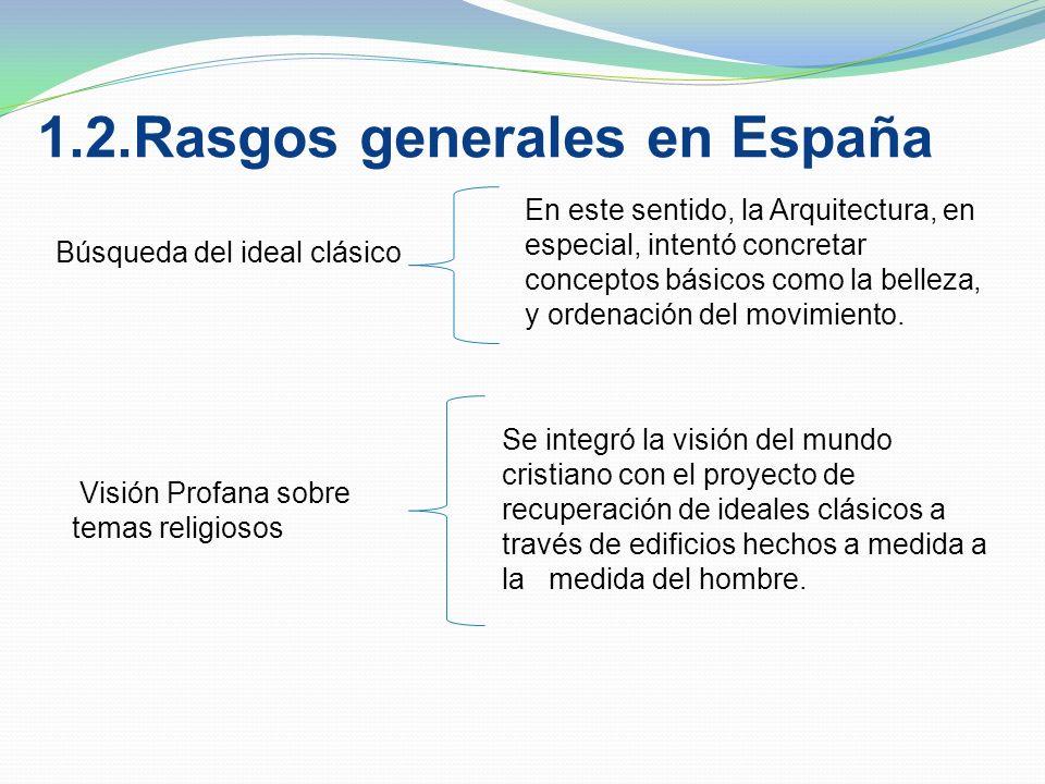 1.2.Rasgos generales en España Búsqueda del ideal clásico En este sentido, la Arquitectura, en especial, intentó concretar conceptos básicos como la belleza, y ordenación del movimiento.