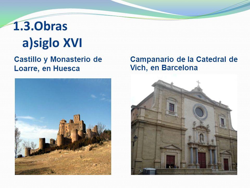1.3.Obras a)siglo XVI Castillo y Monasterio de Loarre, en Huesca Campanario de la Catedral de Vich, en Barcelona