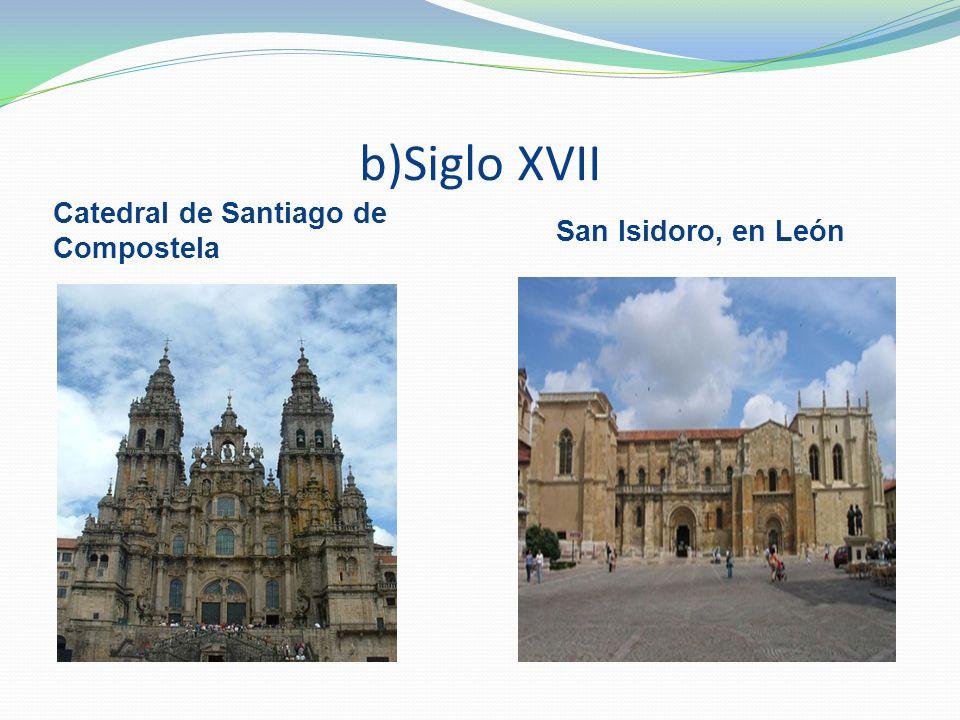 b)Siglo XVII Catedral de Santiago de Compostela San Isidoro, en León