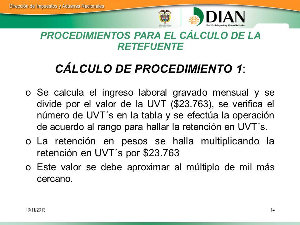 10/11/201314 PROCEDIMIENTOS PARA EL CÁLCULO DE LA RETEFUENTE CÁLCULO DE PROCEDIMIENTO 1: oSe calcula el ingreso laboral gravado mensual y se divide po