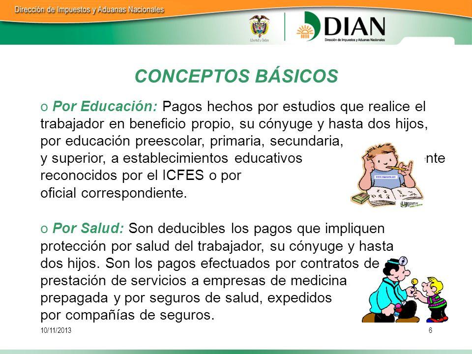10/11/20136 CONCEPTOS BÁSICOS o Por Educación: Pagos hechos por estudios que realice el trabajador en beneficio propio, su cónyuge y hasta dos hijos,
