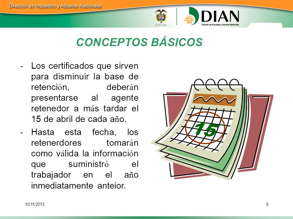 10/11/20138 CONCEPTOS BÁSICOS 15 -Los certificados que sirven para disminuir la base de retenci ó n, deber á n presentarse al agente retenedor a m á s