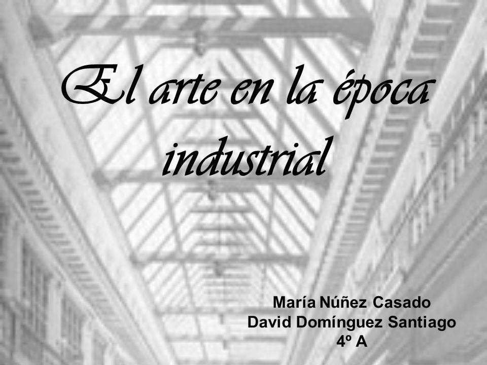 El arte en la época industrial María Núñez Casado David Domínguez Santiago 4º A