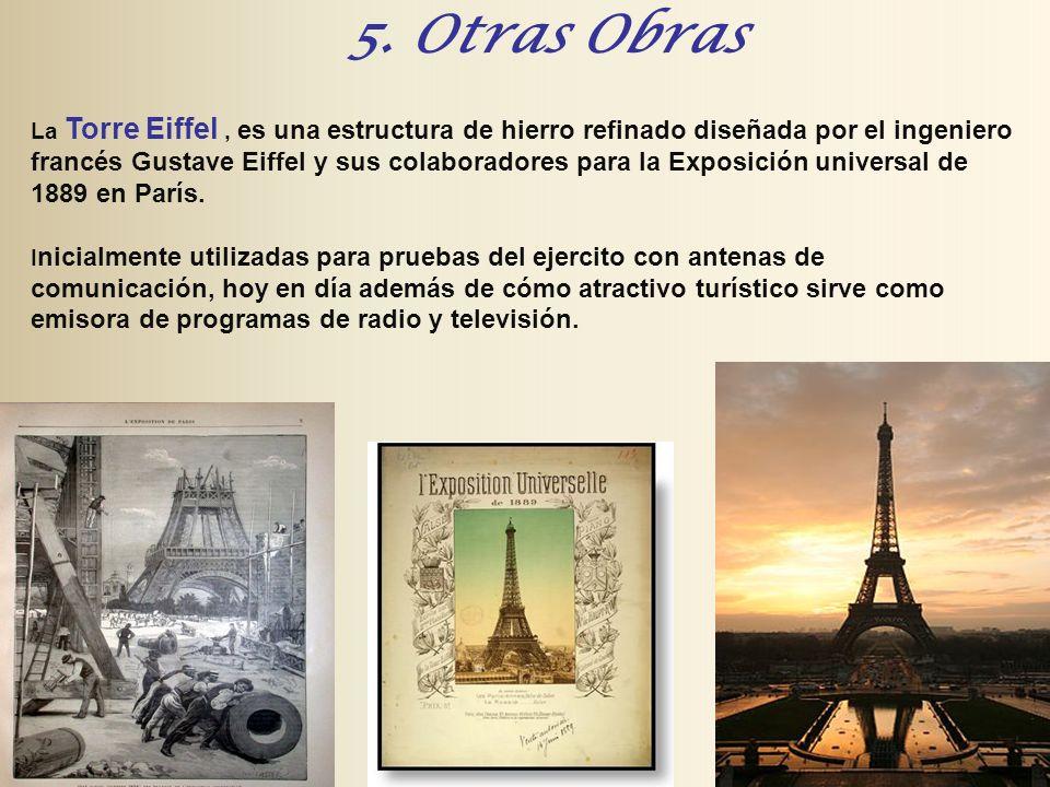 5. Otras Obras La Torre Eiffel, es una estructura de hierro refinado diseñada por el ingeniero francés Gustave Eiffel y sus colaboradores para la Expo