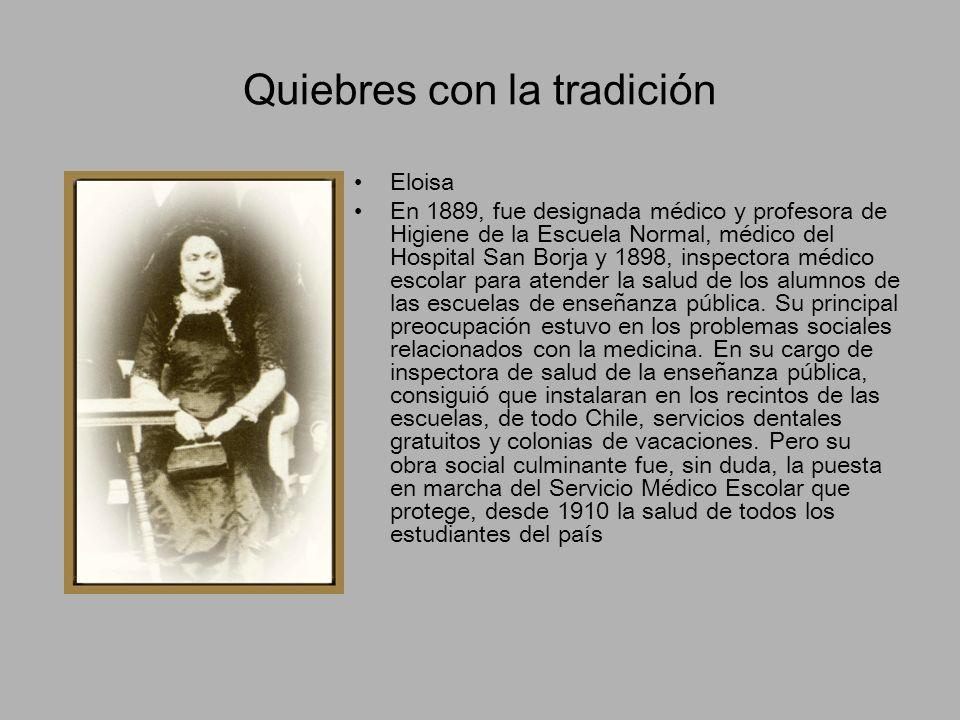 Quiebres con la tradición Eloisa En 1889, fue designada médico y profesora de Higiene de la Escuela Normal, médico del Hospital San Borja y 1898, insp