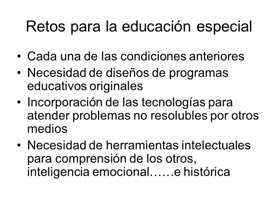 Retos para la educación especial Cada una de las condiciones anteriores Necesidad de diseños de programas educativos originales Incorporación de las t