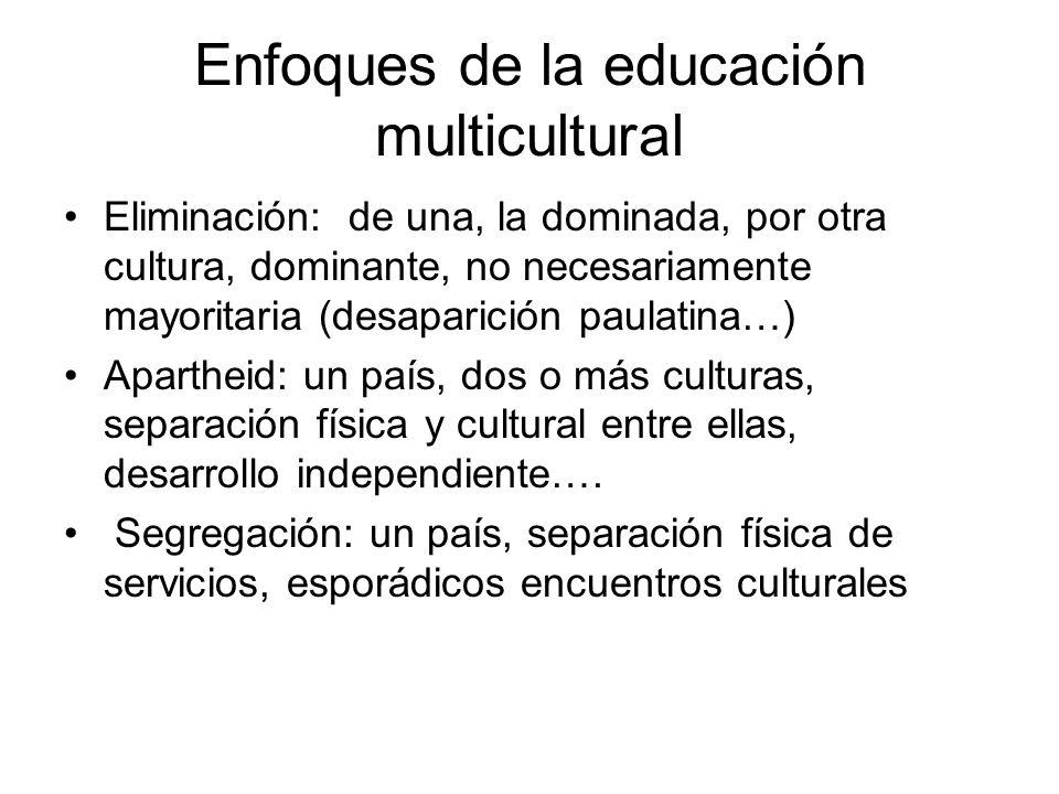 Enfoques de la educación multicultural Eliminación: de una, la dominada, por otra cultura, dominante, no necesariamente mayoritaria (desaparición paul